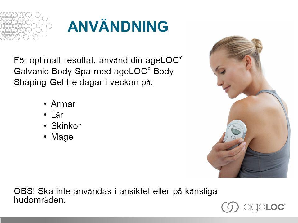 F ö r optimalt resultat, anv ä nd din ageLOC ® Galvanic Body Spa med ageLOC ® Body Shaping Gel tre dagar i veckan p å : •Armar •L å r •Skinkor •Mage O