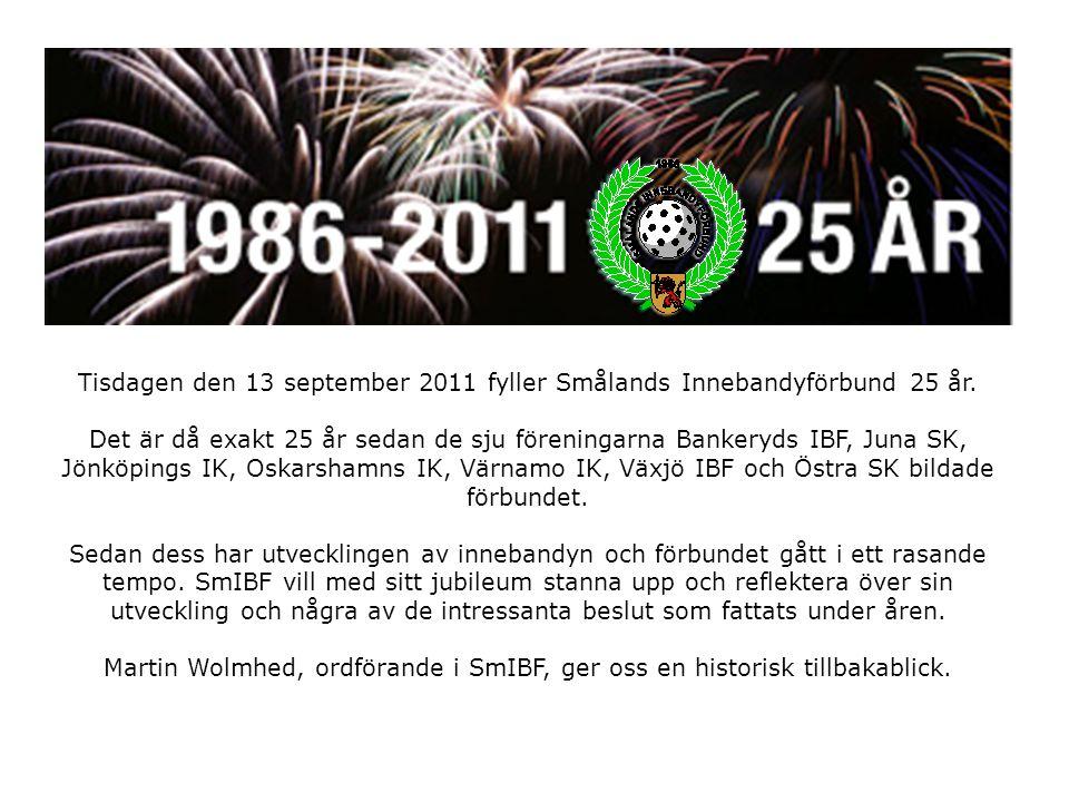 Smålands Innebandyförbund www.smibf.se Det var då… -Förbundet bildades 13 september 1986 Bankeryds IBF (upphört), Juna SK (upphört), Jönköpings IK, Oskarshamns IK (numera Craftstadens IBK), Värnamo IK, Växjö IBK och Östra SK Första Styrelsen: Johan Bernhardsson ordf, Tommy Jonsson, Michele Andersson, Claes Axelsson, Jonas Einarsson.