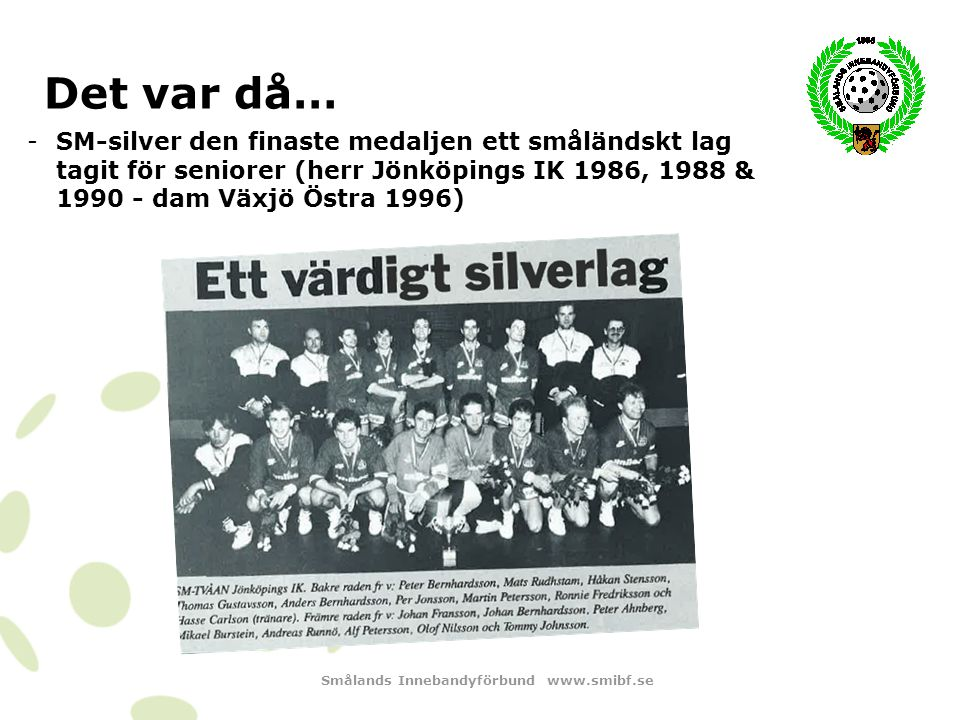 Smålands Innebandyförbund www.smibf.se Det var då… -SDF SM J18 Arrangerade Smålands IBF 2000 och 2001 i Sävsjö och Vrigstad.