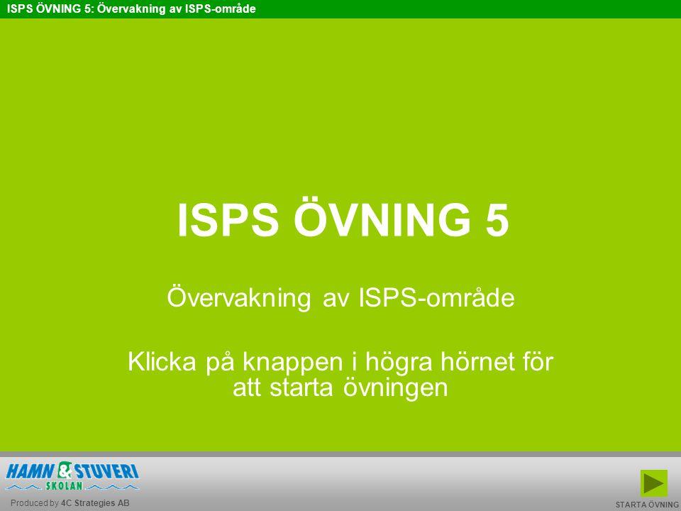Produced by 4C Strategies AB ISPS ÖVNING 5: Övervakning av ISPS-område BAKÅT FRAMÅT TILL START AVSLUTA ISPS ÖVNING 5 Övervakning av ISPS-område Klicka