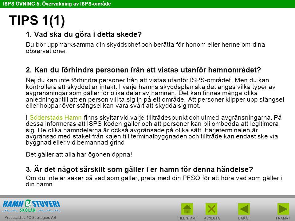 Produced by 4C Strategies AB ISPS ÖVNING 5: Övervakning av ISPS-område TILL STARTBAKÅT FRAMÅTAVSLUTA TIPS 1(1) 1. Vad ska du göra i detta skede? Du bö