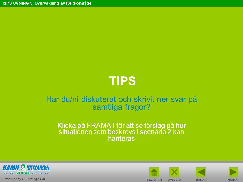 Produced by 4C Strategies AB ISPS ÖVNING 5: Övervakning av ISPS-område BAKÅT FRAMÅT TILL START AVSLUTA TIPS Har du/ni diskuterat och skrivit ner svar