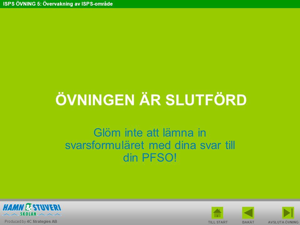 Produced by 4C Strategies AB ISPS ÖVNING 5: Övervakning av ISPS-område BAKÅT FRAMÅT TILL START AVSLUTA ÖVNINGEN ÄR SLUTFÖRD Glöm inte att lämna in sva
