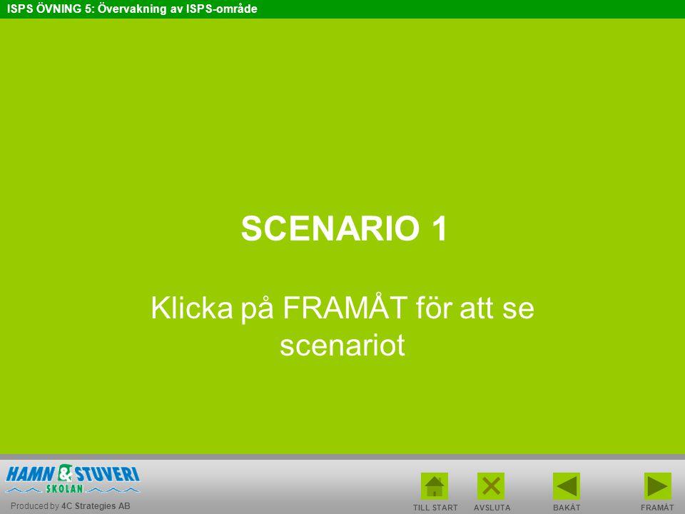 Produced by 4C Strategies AB ISPS ÖVNING 5: Övervakning av ISPS-område BAKÅT FRAMÅT TILL START AVSLUTA SCENARIO 1 Klicka på FRAMÅT för att se scenario