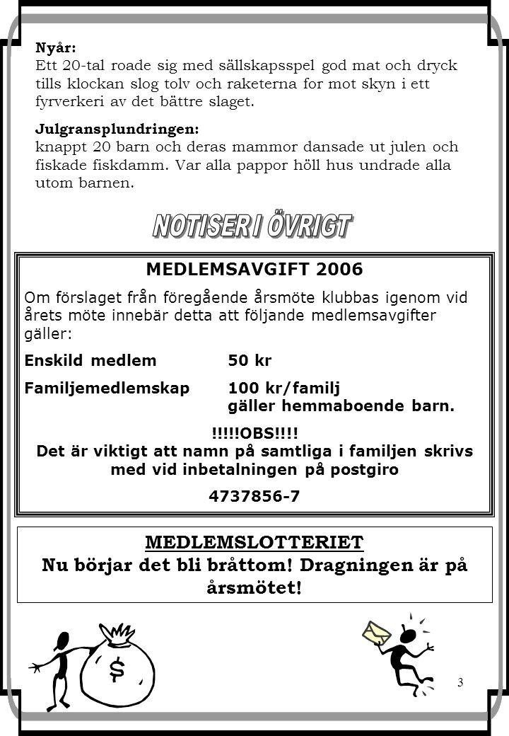 3 MEDLEMSAVGIFT 2006 Om förslaget från föregående årsmöte klubbas igenom vid årets möte innebär detta att följande medlemsavgifter gäller: Enskild medlem50 kr Familjemedlemskap 100 kr/familj gäller hemmaboende barn.