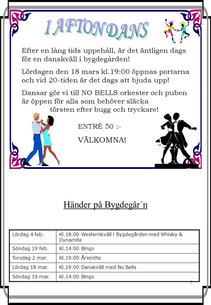 7 Händer på Bygdegår´n Lördag 4 feb.Kl.18:00 Westernkväll i Bygdegården med Whisky & Dynamite Söndag 19 feb.Kl.14:00 Bingo Torsdag 2 mar.Kl.19:00 Årsmöte Lördag 18 mar.Kl.19:00 Danskväll med No Bells Söndag 19 mar.Kl.14:00 Bingo Efter en lång tids uppehåll, är det äntligen dags för en danskväll i bygdegården.