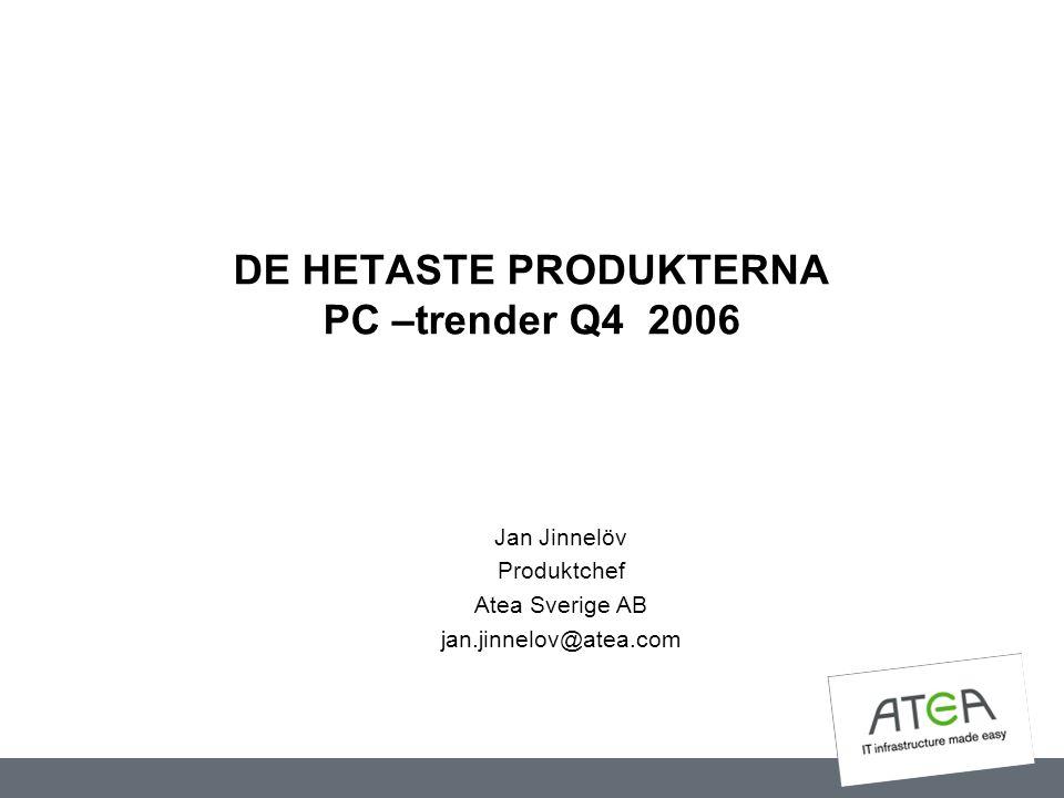 DE HETASTE PRODUKTERNA PC –trender Q4 2006 Jan Jinnelöv Produktchef Atea Sverige AB jan.jinnelov@atea.com