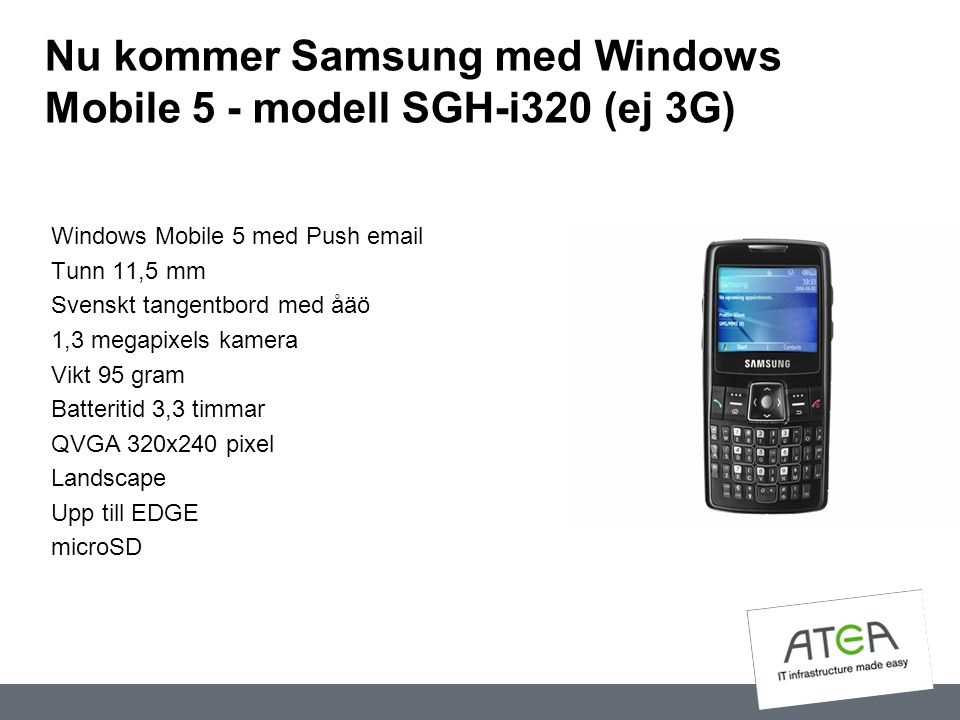 Nu kommer Samsung med Windows Mobile 5 - modell SGH-i320 (ej 3G) Windows Mobile 5 med Push email Tunn 11,5 mm Svenskt tangentbord med åäö 1,3 megapixe