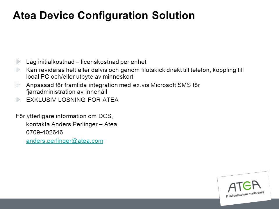 Atea Device Configuration Solution Låg initialkostnad – licenskostnad per enhet Kan revideras helt eller delvis och genom filutskick direkt till telef