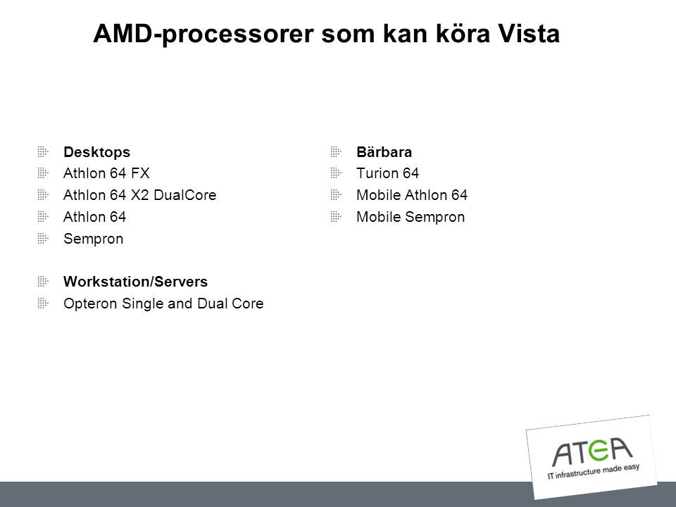 AMD-processorer som kan köra Vista Desktops Athlon 64 FX Athlon 64 X2 DualCore Athlon 64 Sempron Workstation/Servers Opteron Single and Dual Core Bärb