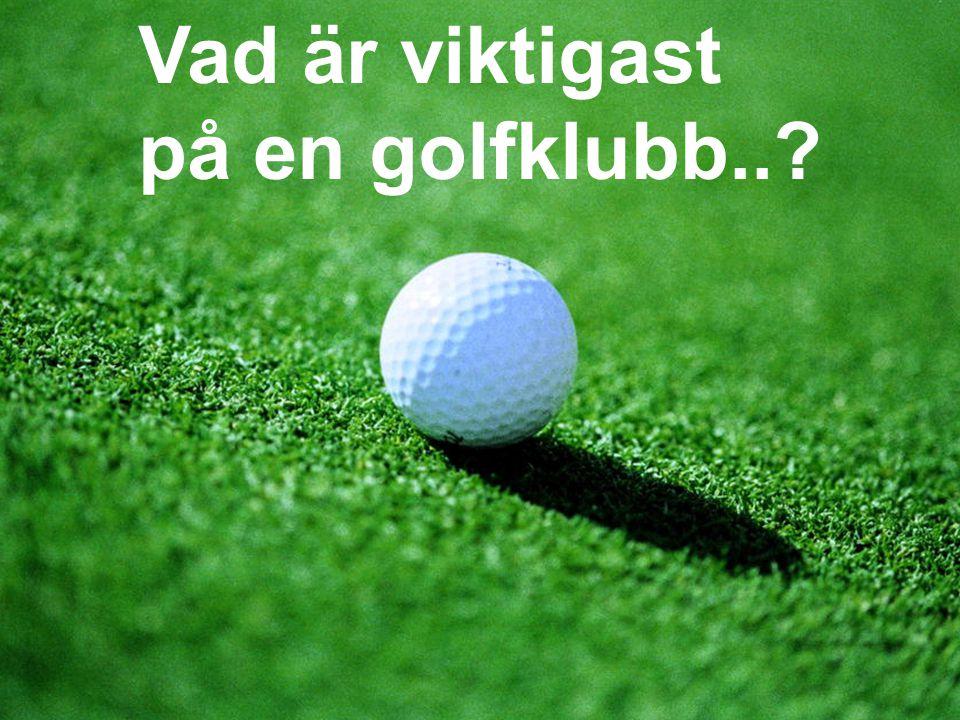 Vad är viktigast på en golfklubb..