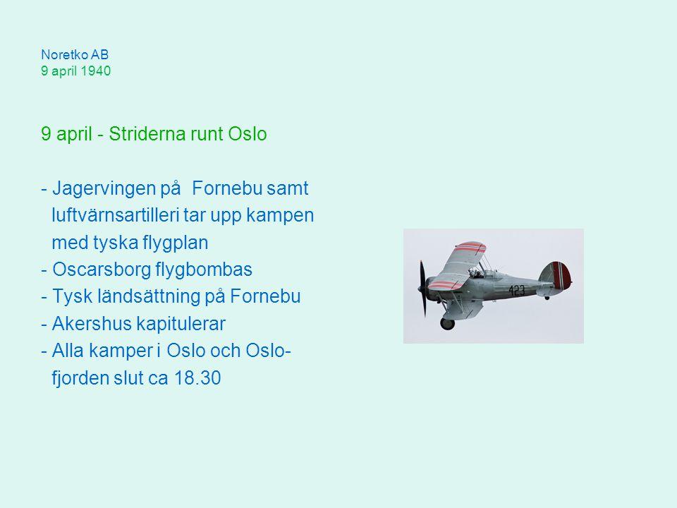 Noretko AB 9 april 1940 9 april - Striderna runt Oslo - Jagervingen på Fornebu samt luftvärnsartilleri tar upp kampen med tyska flygplan - Oscarsborg flygbombas - Tysk ländsättning på Fornebu - Akershus kapitulerar - Alla kamper i Oslo och Oslo- fjorden slut ca 18.30