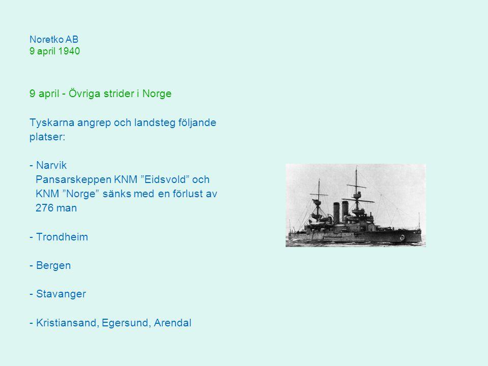 Noretko AB 9 april 1940 9 april - Övriga strider i Norge Tyskarna angrep och landsteg följande platser: - Narvik Pansarskeppen KNM Eidsvold och KNM Norge sänks med en förlust av 276 man - Trondheim - Bergen - Stavanger - Kristiansand, Egersund, Arendal