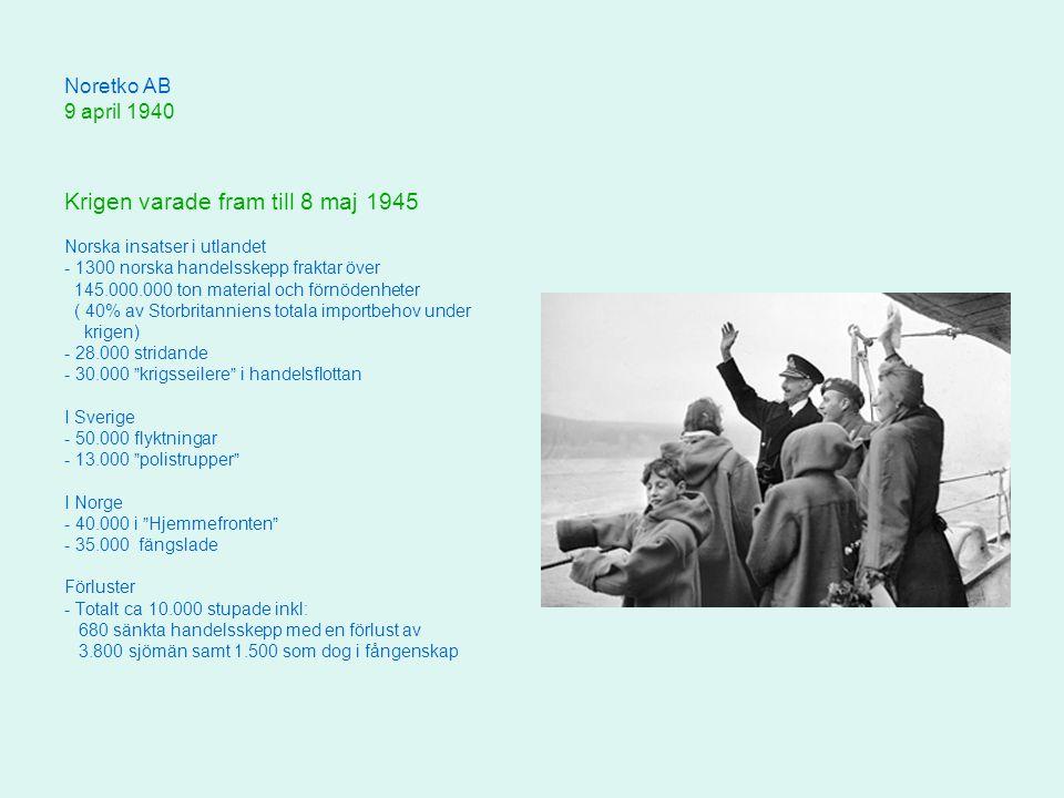 Noretko AB 9 april 1940 Krigen varade fram till 8 maj 1945 Norska insatser i utlandet - 1300 norska handelsskepp fraktar över 145.000.000 ton material och förnödenheter ( 40% av Storbritanniens totala importbehov under krigen) - 28.000 stridande - 30.000 krigsseilere i handelsflottan I Sverige - 50.000 flyktningar - 13.000 polistrupper I Norge - 40.000 i Hjemmefronten - 35.000 fängslade Förluster - Totalt ca 10.000 stupade inkl: 680 sänkta handelsskepp med en förlust av 3.800 sjömän samt 1.500 som dog i fångenskap