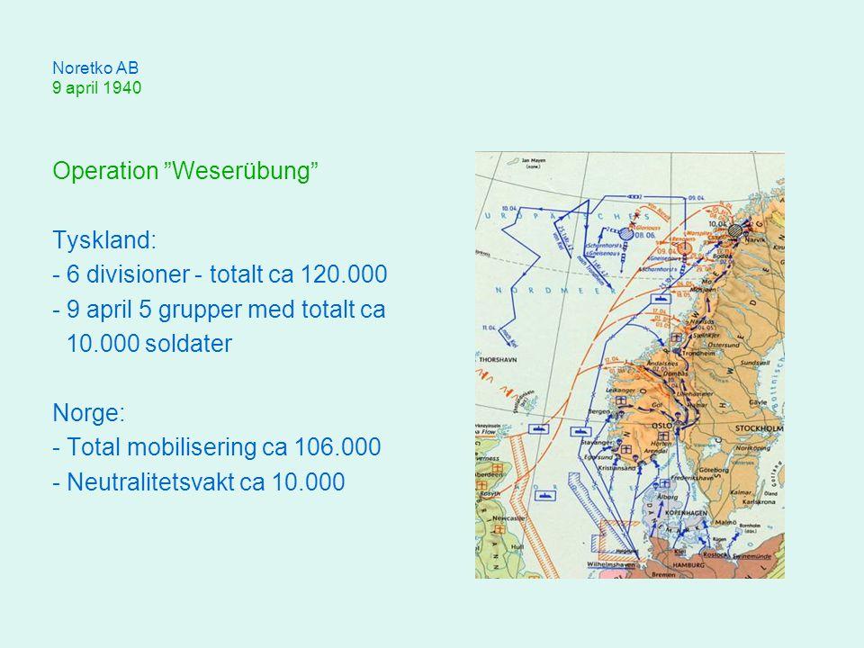 Noretko AB 9 april 1940 Operation Weserübung Tyskland: - 6 divisioner - totalt ca 120.000 - 9 april 5 grupper med totalt ca 10.000 soldater Norge: - Total mobilisering ca 106.000 - Neutralitetsvakt ca 10.000