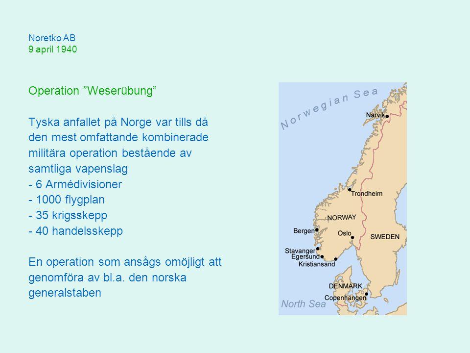 Noretko AB 9 april 1940 Operation Weserübung Tyska anfallet på Norge var tills då den mest omfattande kombinerade militära operation bestående av samtliga vapenslag - 6 Armédivisioner - 1000 flygplan - 35 krigsskepp - 40 handelsskepp En operation som ansågs omöjligt att genomföra av bl.a.