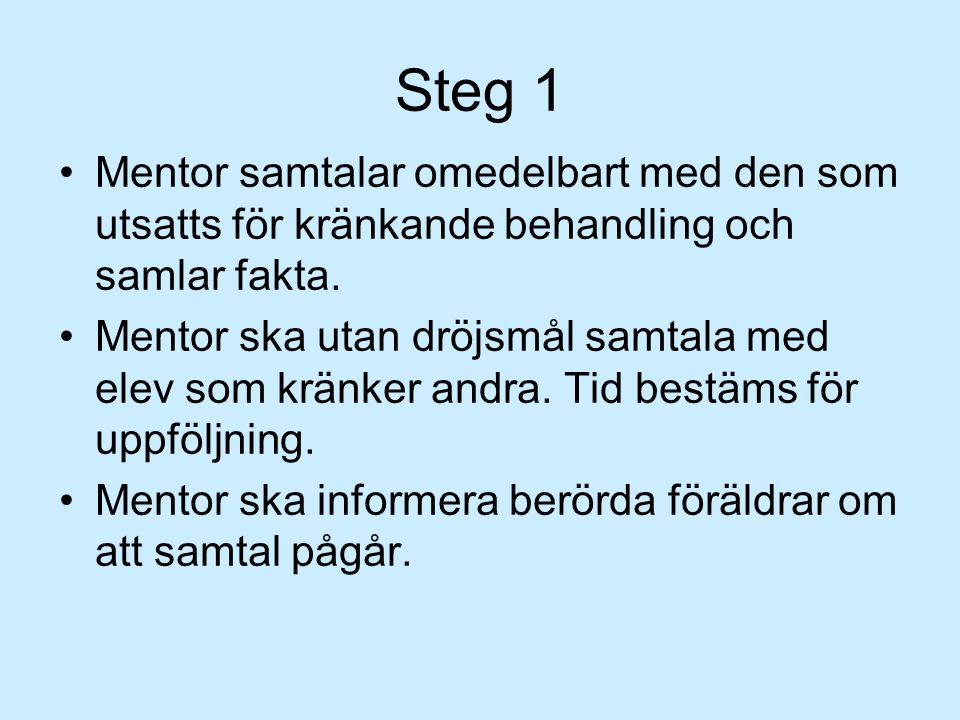 Steg 1 •Mentor samtalar omedelbart med den som utsatts för kränkande behandling och samlar fakta.
