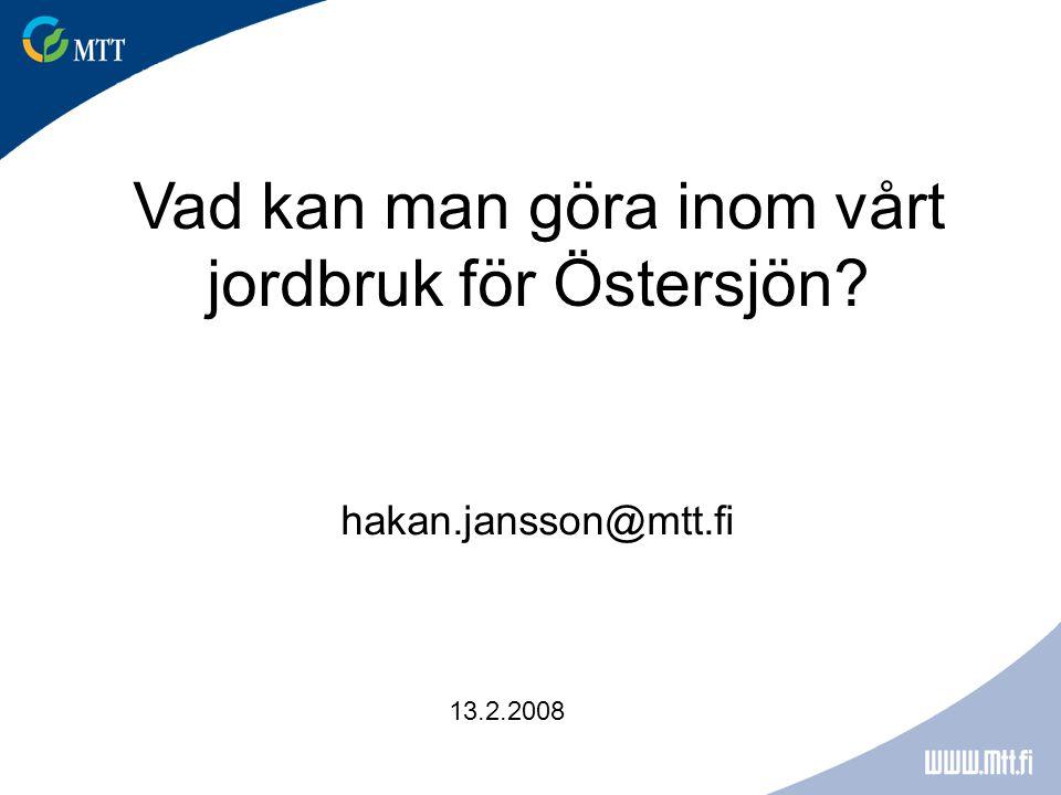 Vad kan man göra inom vårt jordbruk för Östersjön? 13.2.2008 hakan.jansson@mtt.fi