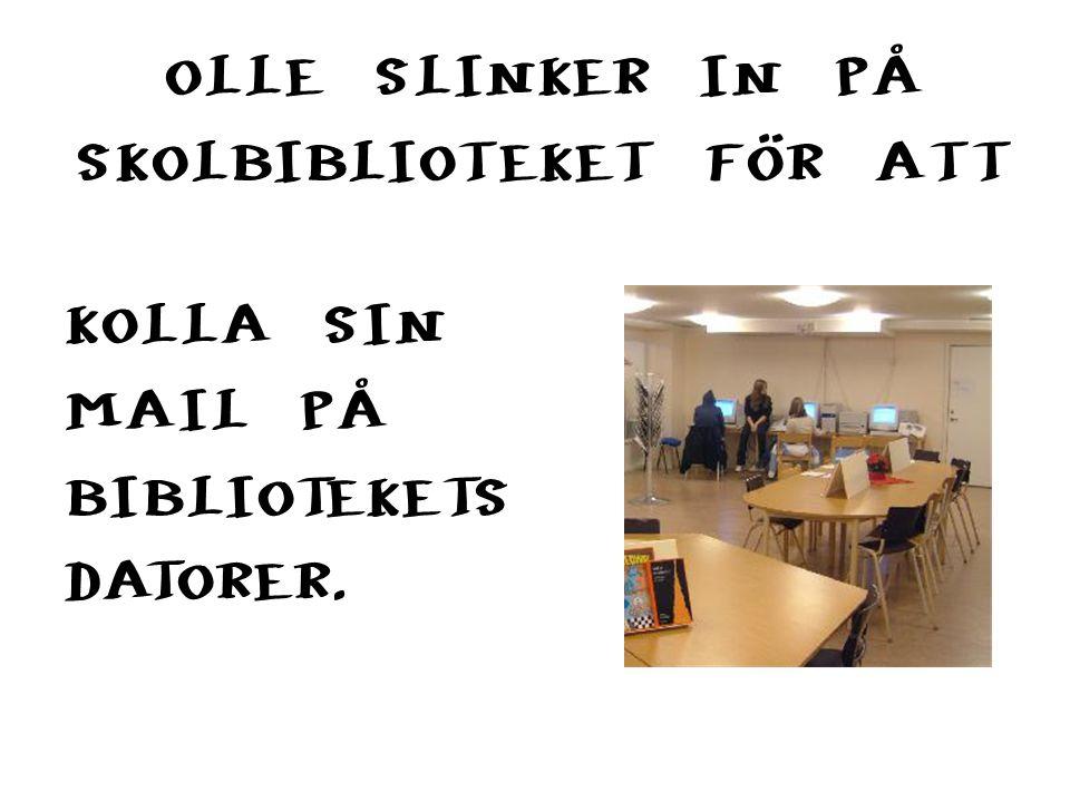 OLLE SLINKER IN PÅ SKOLBIBLIOTEKET FÖR ATT KOLLA SIN MAIL PÅ BIBLIOTEKETS DATORER.