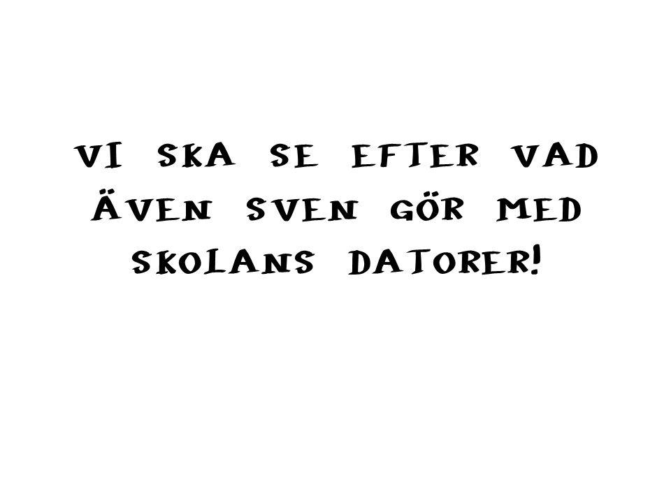 VI SKA SE EFTER VAD ÄVEN SVEN GÖR MED SKOLANS DATORER!
