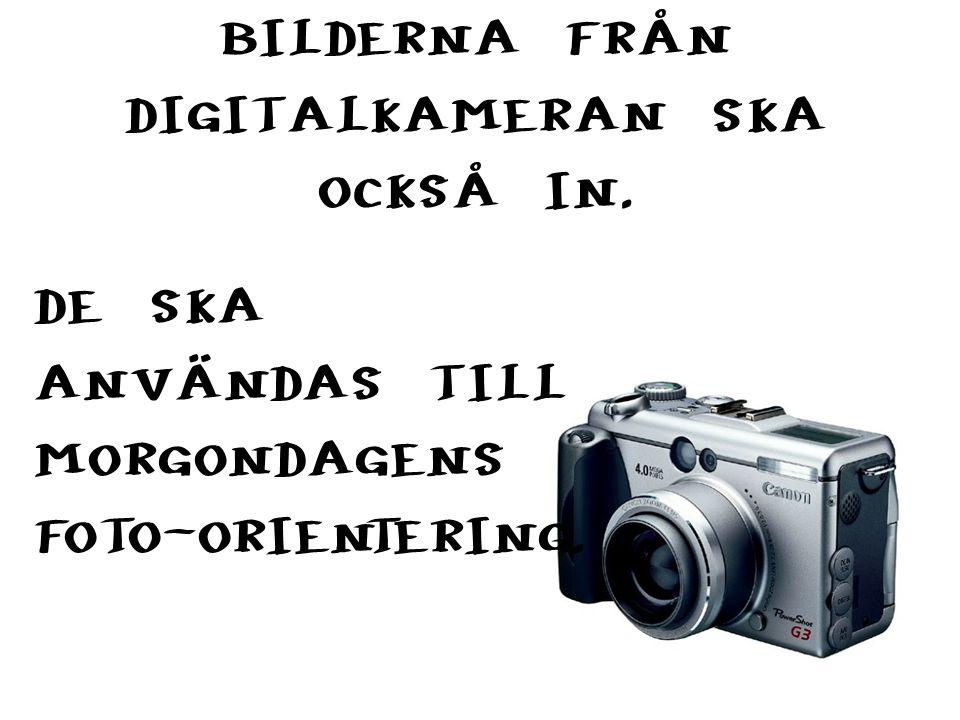 BILDERNA FRÅN DIGITALKAMERAN SKA OCKSÅ IN. DE SKA ANVÄNDAS TILL MORGONDAGENS FOTO-ORIENTERING.