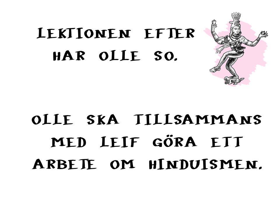 LEKTIONEN EFTER HAR OLLE SO. OLLE SKA TILLSAMMANS MED LEIF GÖRA ETT ARBETE OM HINDUISMEN.