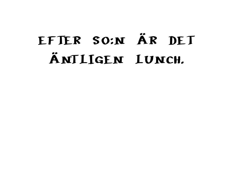 EFTER SO:N ÄR DET ÄNTLIGEN LUNCH.