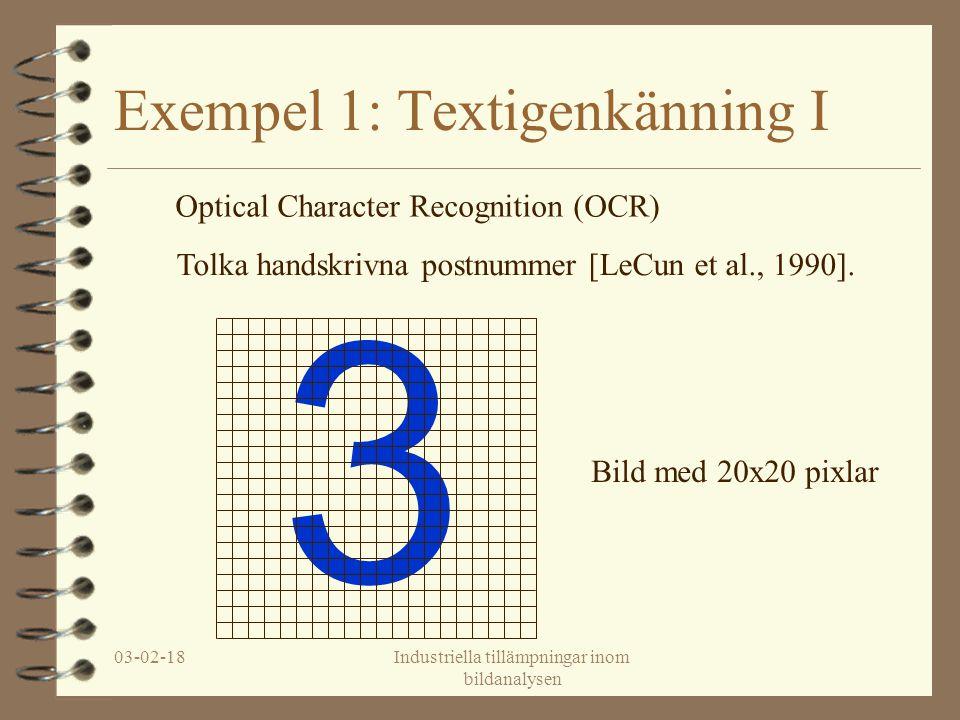 03-02-18Industriella tillämpningar inom bildanalysen 3 Exempel 1: Textigenkänning I Optical Character Recognition (OCR) Tolka handskrivna postnummer [LeCun et al., 1990].