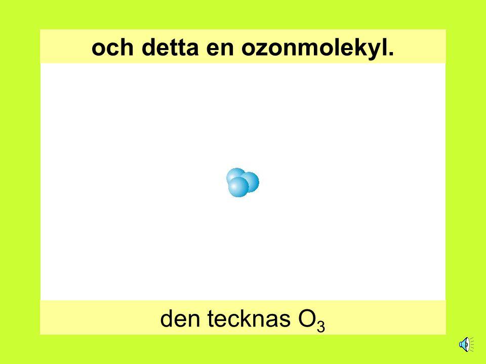 och detta en ozonmolekyl. den tecknas O 3