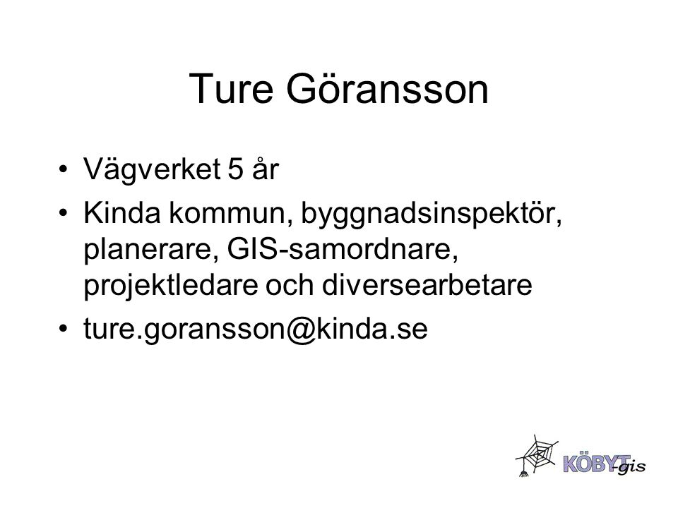 Ture Göransson •Vägverket 5 år •Kinda kommun, byggnadsinspektör, planerare, GIS-samordnare, projektledare och diversearbetare •ture.goransson@kinda.se