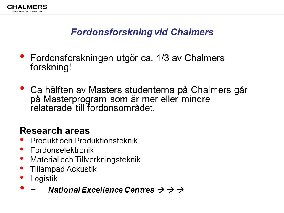Chalmers University of Technology Methods and Tools for Virtual Product Realization SAFER - Vehicle and Traffic Safety Centre SHC Svenskt Hybridfordonscentrum KCK Competence Center for Catalysis CERC Combustion Engine Research Center f3 - Swedish Knowledge Centre for Renewable Fuels Automotive technology at Chalmers Excellence Centres