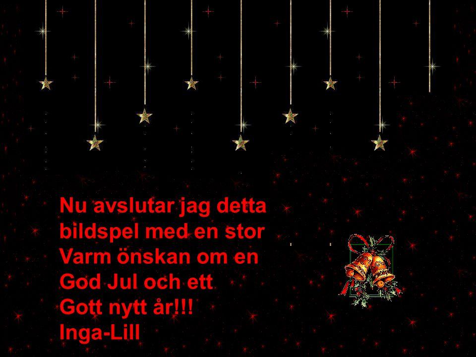 Nu avslutar jag detta bildspel med en stor Varm önskan om en God Jul och ett Gott nytt år!!! Inga-Lill