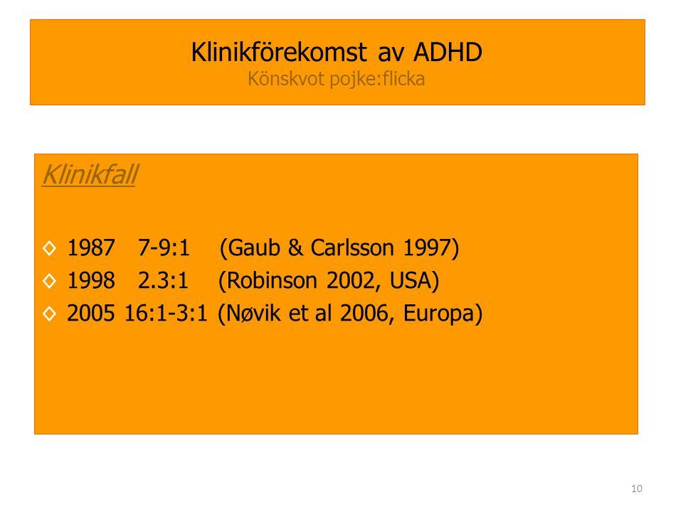 10 Klinikförekomst av ADHD Könskvot pojke:flicka Klinikfall ◊1987 7-9:1 (Gaub & Carlsson 1997) ◊1998 2.3:1 (Robinson 2002, USA) ◊2005 16:1-3:1 (Nøvik