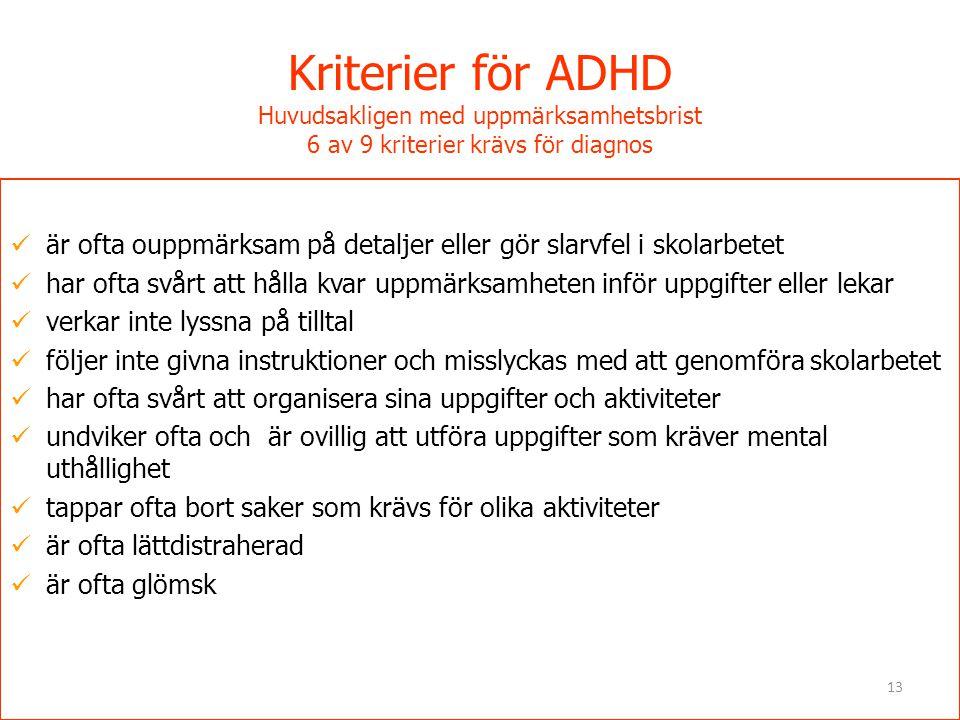 13 Kriterier för ADHD Huvudsakligen med uppmärksamhetsbrist 6 av 9 kriterier krävs för diagnos  är ofta ouppmärksam på detaljer eller gör slarvfel i
