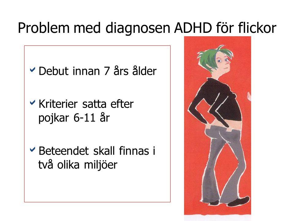 Problem med diagnosen ADHD för flickor  Debut innan 7 års ålder  Kriterier satta efter pojkar 6-11 år  Beteendet skall finnas i två olika miljöer