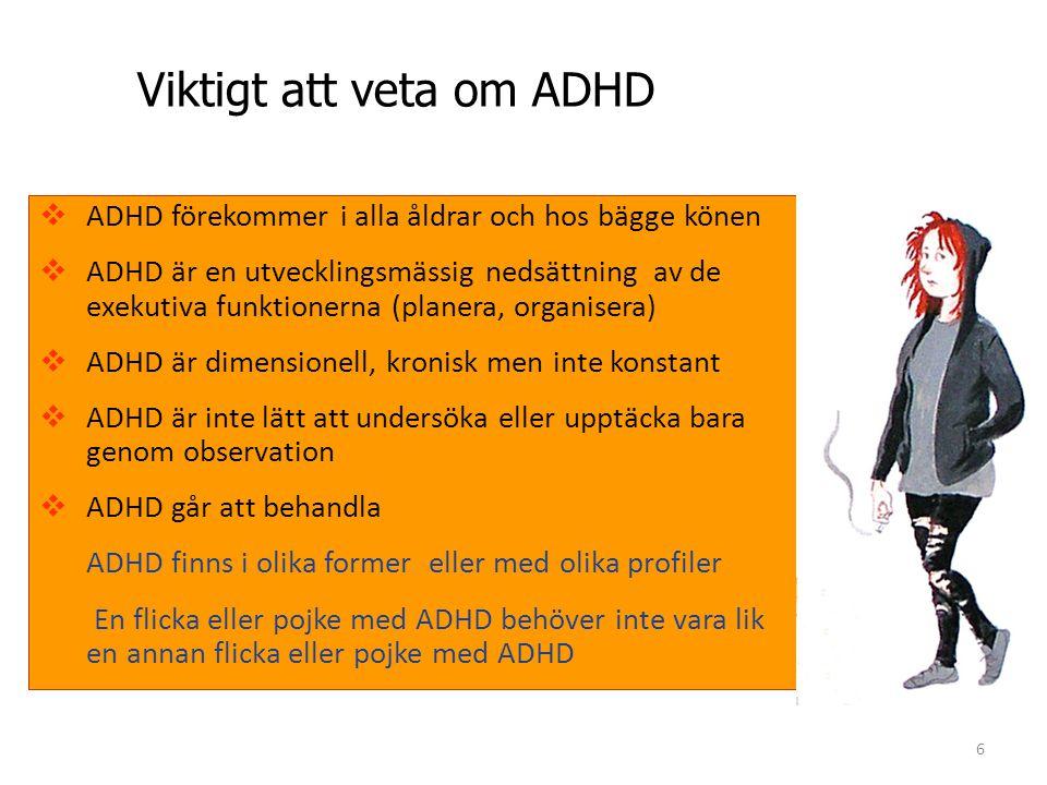 6 Viktigt att veta om ADHD  ADHD förekommer i alla åldrar och hos bägge könen  ADHD är en utvecklingsmässig nedsättning av de exekutiva funktionerna