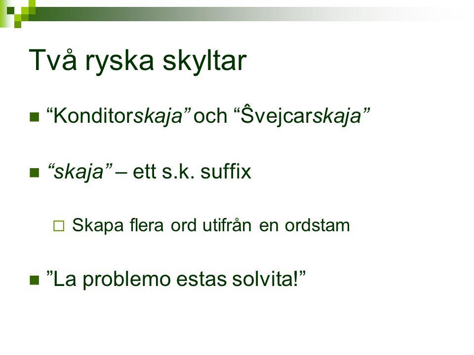 "Två ryska skyltar  ""Konditorskaja"" och ""Ŝvejcarskaja""  ""skaja"" – ett s.k. suffix  Skapa flera ord utifrån en ordstam  ""La problemo estas solvita!"""