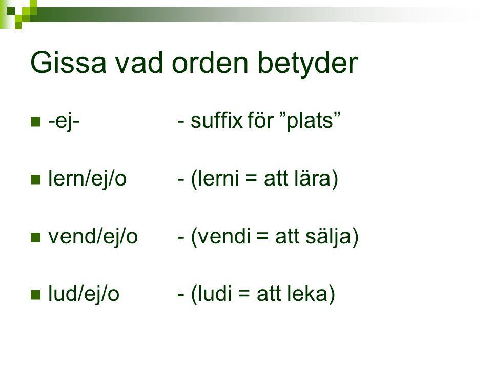 """Gissa vad orden betyder  -ej-- suffix för """"plats""""  lern/ej/o- (lerni = att lära)  vend/ej/o- (vendi = att sälja)  lud/ej/o- (ludi = att leka)"""