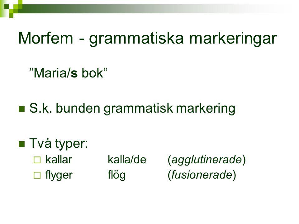 """Morfem - grammatiska markeringar """"Maria/s bok""""  S.k. bunden grammatisk markering  Två typer:  kallarkalla/de(agglutinerade)  flygerflög(fusionerad"""