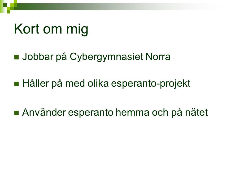 Kort om mig  Jobbar på Cybergymnasiet Norra  Håller på med olika esperanto-projekt  Använder esperanto hemma och på nätet