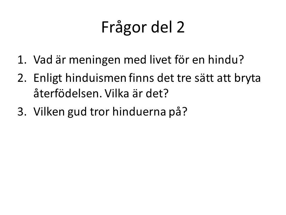 Frågor del 2 1.Vad är meningen med livet för en hindu? 2.Enligt hinduismen finns det tre sätt att bryta återfödelsen. Vilka är det? 3.Vilken gud tror