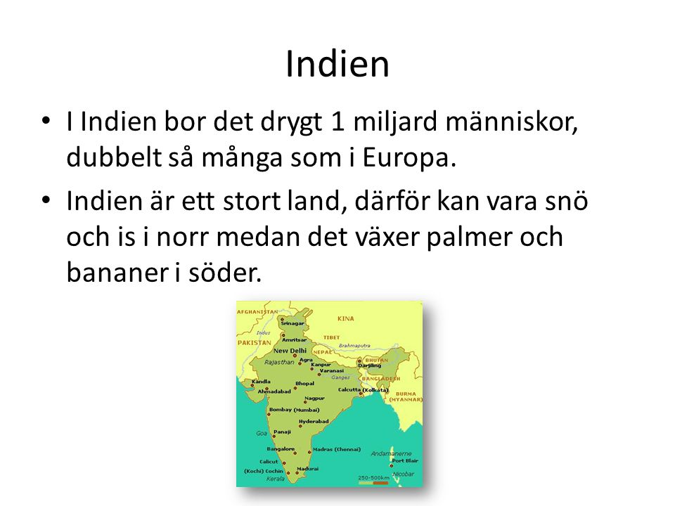 Indien • I Indien bor det drygt 1 miljard människor, dubbelt så många som i Europa. • Indien är ett stort land, därför kan vara snö och is i norr meda