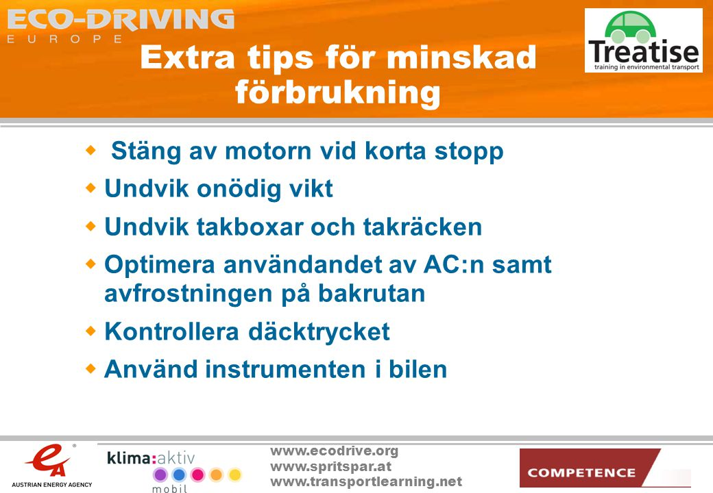www.ecodrive.org www.spritspar.at www.transportlearning.net Fördelar med sparsam körning  Ökad vägsäkerhet  Lägre bränsleförbrukning och CO 2 utsläpp med 10-15% i medeltal  Lägre kostnader (individuella, fordonsparker)  Mindre slit och släng, lägre underhållskostnader  Mindre trafikbuller  Ökad komfort  Allt till samma restid som tidigare