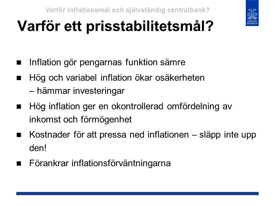 Varför ett prisstabilitetsmål?  Inflation gör pengarnas funktion sämre  Hög och variabel inflation ökar osäkerheten – hämmar investeringar  Hög inf