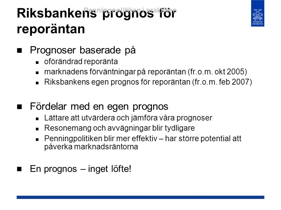 Riksbankens prognos för reporäntan  Prognoser baserade på  oförändrad reporänta  marknadens förväntningar på reporäntan (fr.o.m. okt 2005)  Riksba