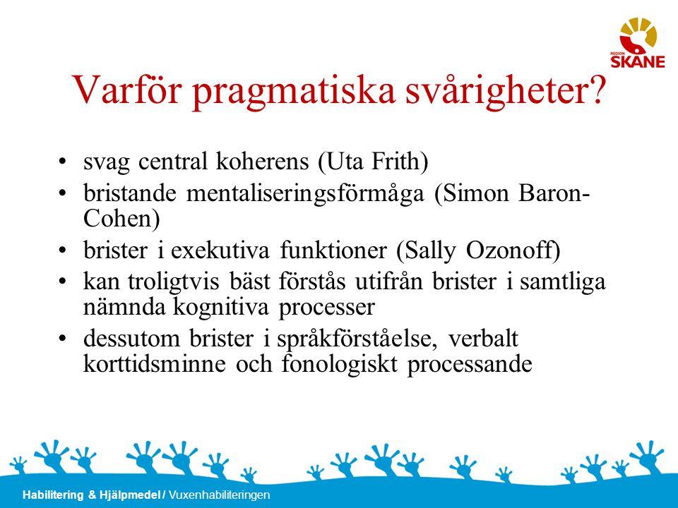 Habilitering & Hjälpmedel / Vuxenhabiliteringen Varför pragmatiska svårigheter? •svag central koherens (Uta Frith) •bristande mentaliseringsförmåga (S