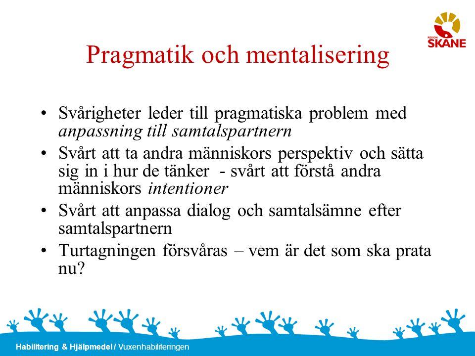 Habilitering & Hjälpmedel / Vuxenhabiliteringen Pragmatik och mentalisering •Svårigheter leder till pragmatiska problem med anpassning till samtalspar