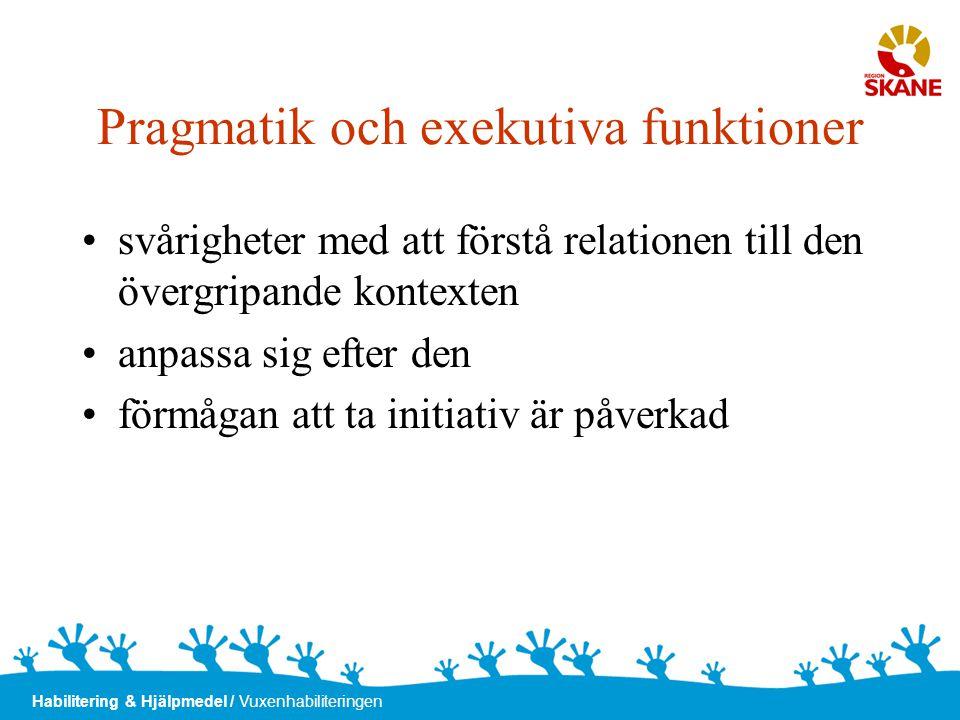 Habilitering & Hjälpmedel / Vuxenhabiliteringen Pragmatik och exekutiva funktioner •svårigheter med att förstå relationen till den övergripande kontex