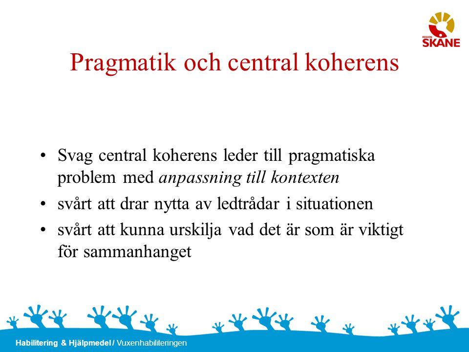 Habilitering & Hjälpmedel / Vuxenhabiliteringen Pragmatik och central koherens •Svag central koherens leder till pragmatiska problem med anpassning ti