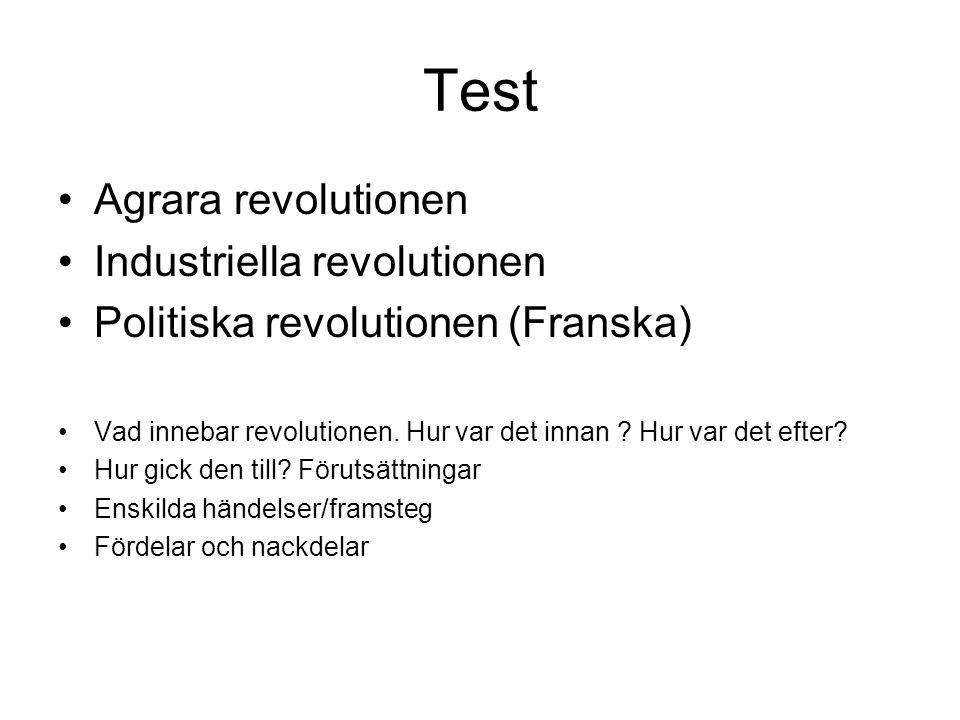 Test •Agrara revolutionen •Industriella revolutionen •Politiska revolutionen (Franska) •Vad innebar revolutionen. Hur var det innan ? Hur var det efte